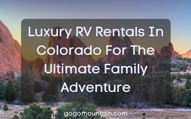Luxury RV Rentals In Colorado For The Ultimate Family Adventure