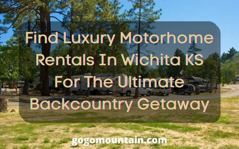 Find Luxury Motorhome Rentals In Wichita KS For The Ultimate Backcountry Getaway