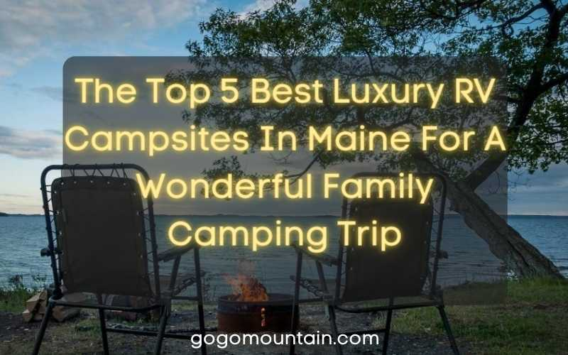 The Top 5 Best Luxury RV Campsites In Maine For A Wonderful Family Camping Trip