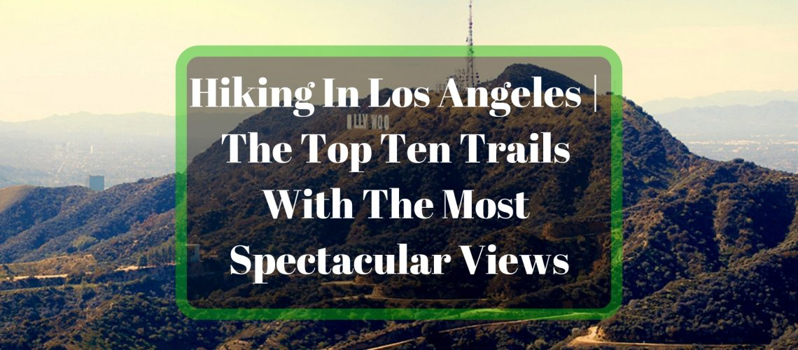 Hiking In Los Angeles _ The Top Ten Trails With The Most Spectacular Views